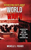 Interesting Facts About World War 2: Fascinating Trivia About Air, Naval, Army And Random Stories From The Second World War