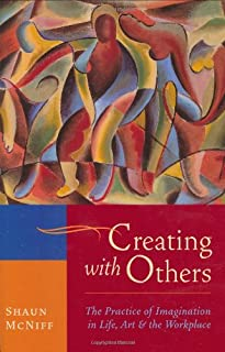 Creating with Others: The Practice of Imagination in Life, Art, and the Workplace