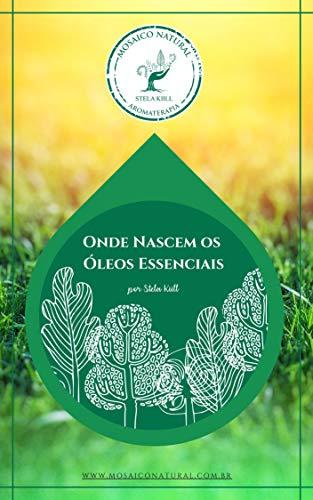 Onde Nascem os Óleos Essenciais: Guia Definitivo do Inicio da Aromaterapia (Portuguese Edition)