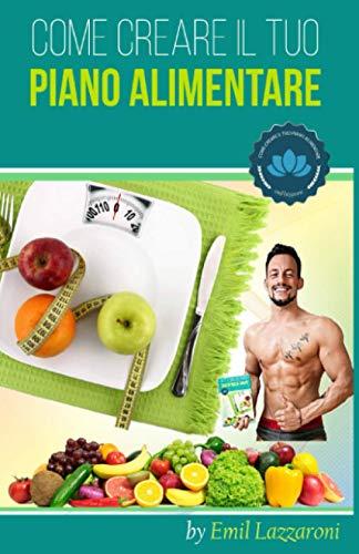 Come Creare il tuo Piano Alimentare: Scopri le basi della nutrizione e come mangiare meglio e in maniera sana e corretta