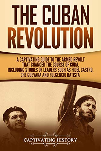The Cuban Revolution: A Captivating Guide to the Armed Revolt That Changed the Course of Cuba, Including Stories of Leaders Such as Fidel Castro, Chè Guevara, and Fulgencio Batista