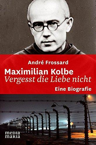 Maximilian Kolbe: Vergesst die Liebe nicht