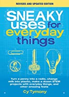 Sneaky Uses for Everyday Things, Revised Edition: Turn a penny into a radio, change milk into plastic, make a dozen STEM projects with everyday things, and other amazing feats