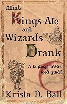 What Kings Ate and Wizards Drank: A Fantasy Lover's Food Guide by [Krista D. Ball]