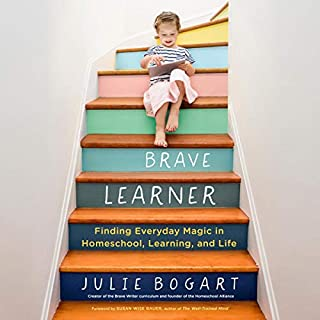 The Brave Learner     Finding Everyday Magic in Homeschool, Learning, and Life              Written by:                                                                                                                                 Julie Bogart,                                                                                        Susan Wise Bauer - foreword                               Narrated by:                                                                                                                                 Julie Bogart                      Length: 10 hrs and 1 min     5 ratings     Overall 5.0