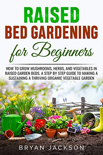 Raised Bed Gardening for Beginners: How to Grow Mushrooms, Herbs, and Vegetables in Raised Garden Beds. A Step by Step Guide to Making a Sustaining a Thriving Organic Vegetable Garden. by [Bryan Jackson]