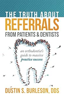 The Truth About Referrals from Patients and Dentists: An Orthodontist's Guide to Massive Practice...