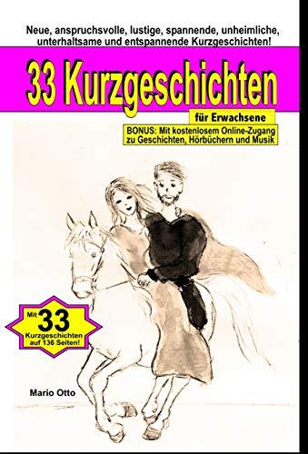 33 Kurzgeschichten für Erwachsene : Neue, anspruchsvolle, lustige, spannende, unheimliche, unterhaltsame und entspannende Kurzgeschichten