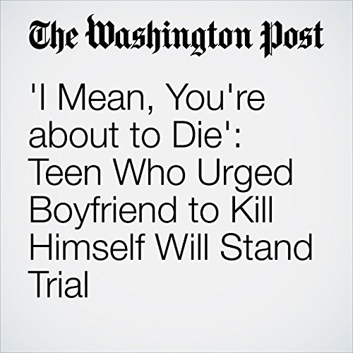 'I Mean, You're about to Die': Teen Who Urged Boyfriend to Kill Himself Will Stand Trial audiobook cover art