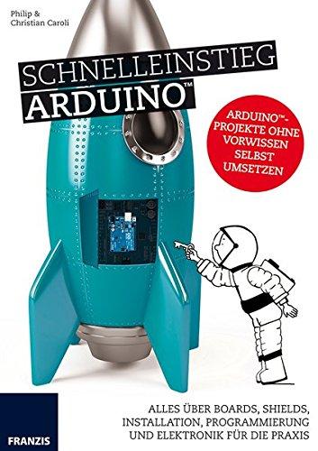 Schnelleinstieg Arduino: Alles über Boards, Shields, Installation, Programmierung und Elektronik für die Praxis.
