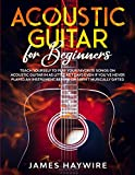Acoustic Guitar for Beginners: Teach Yourself to Play Your Favorite Songs on Acoustic Guitar in as Little as 7 Days Even If You've Never Played An Instrument Before Or Aren't Musically Gifted