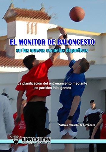 El monitor de baloncesto en las nuevas escuelas deportivas: La planificación del entrenamiento mediante los partidos inteligentes (Spanish Edition)