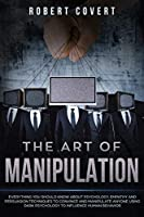 The Art of Manipulation: Everything You Should Know About Psychology, Empathy and Persuasion Techniques to Convince and Manipulate Anyone Using Dark Psychology to Influence Human Behavior