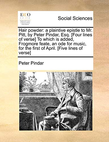 Hair powder: a plaintive epistle to Mr. Pitt, by Peter Pindar, Esq. [Four lines of verse] To which is added, Frogmore feate, an ode for music, for the first of April. [Five lines of verse]