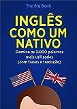 Inglês Como Um Nativo ( Aprenda 10x mais Rápido ): Domine as 3.000 Palavras Mais Utilizadas do Inglês - Com Frase e Traduções (Palavras do Inglês Livro 1)