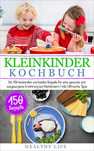 Kleinkinder Kochbuch: Die 150 leckersten und besten Rezepte für eine gesunde und ausgewogene Ernährung bei Kleinkindern    inkl. hilfreiche Tipps