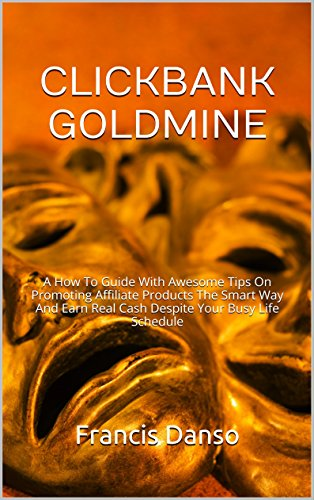CLICKBANK GOLDMINE: A How To Guide With Awesome Tips On Promoting Affiliate Products The Smart Way And Earn Real Cash Despite Your Busy Life Schedule