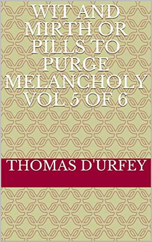 Wit and Mirth or Pills to Purge Melancholy Vol 5 of 6 (English Edition)