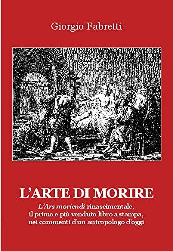 L'arte di morire. L'ars moriendi rinascimentale, il primo e il più venduto libro a stampa, nei commenti d'un antropologo d'oggi