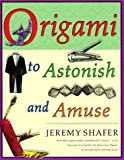 Origami to Astonish and Amuse: Over 400 Original Models, Including Such 'Classics' as the Chocolate-Covered Ant, the Transvestite Puppet, the Invisib