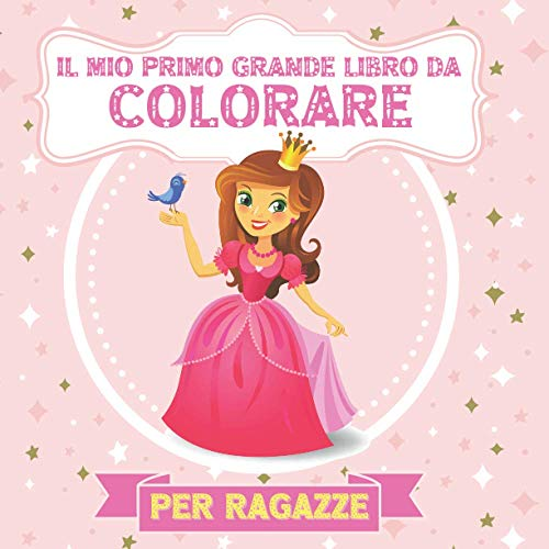 Il Mio Primo Grande Libro Da Colorare Per Ragazze: Colorazione: principesse, ballerine, fate, sirene, unicorni, gatti, cani, animali marini dai 2 ai 5 anni. Per Bambini