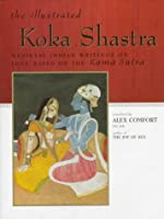The ILLUSTRATED KOKA SHASTRA: Medieval Indian Writings on Love Based on the Kama Sutra