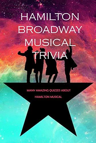 Hamilton Broadway Musical Trivia: Many Amazing Quizzes about Hamilton Musical : Challenge Fan of Hamilton (English Edition)