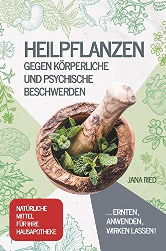 Heilpflanzen gegen körperliche und psychische Beschwerden: ERNTEN, ANWENDEN, WIRKEN LASSEN! | Natürliche Mittel für Ihre Hausapotheke