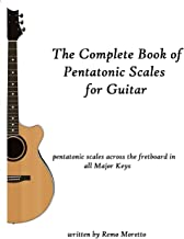 The Complete Book of Pentatonic Scales for Guitar: Pentatonic Scales Across the Fretboard in all Major Keys