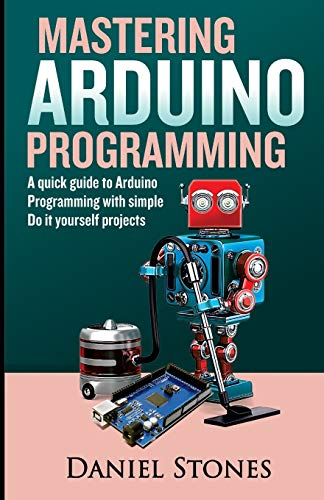 Mastering Arduino Programming: A Quick Guide to Arduino Programming with Simple Do it yourself Projects