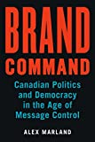 Brand Command: Canadian Politics and Democracy in the Age of Message Control (Communication, Strategy, and Politics) (English Edition)