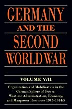 Germany and the Second World War: V/II: Organization and Mobilization in the German Sphere of Power: Wartime Administration, Economy, and Manpower Resources 1942-1944/5