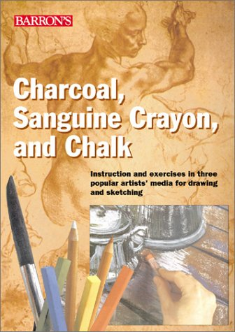 Charcoal, Sanguine Crayon, and Chalk: Instruction and exercises for drawing and sketching in three popular artists' media
