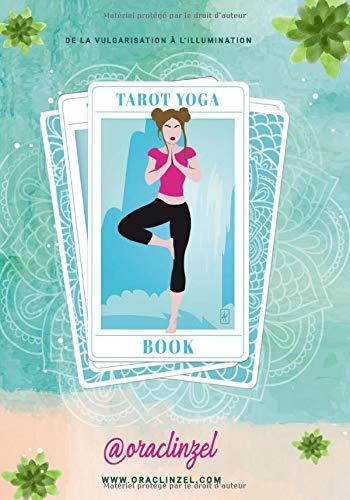 Tarot Yoga Book: De la vulgarisation à l'illumination : le chemin initiatique yogique & tarologique commence ici