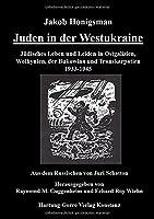Juden in der Westukraine: Juedisches Leben und Leiden in Ostgalizien, Wolhynien, der Bukowina und Transkarpatien 1933-1945
