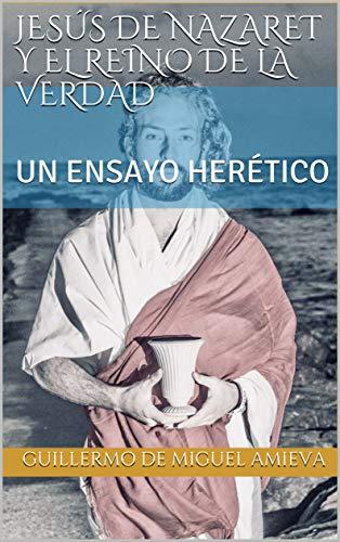 JESÚS DE NAZARET Y EL REINO DE LA VERDAD: UN ENSAYO HERÉTICO