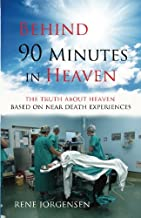 Behind 90 Minutes in Heaven: The Truth about Heaven based on Near Death Experiences