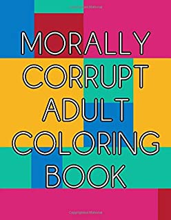Morally Corrupt Adult Coloring Book: Funny Curse Word and Swearing Phrases for Stress Release and Relaxation for Those Who Enjoy Hilarious Vulgar and Offensive Colouring Gag Gifts