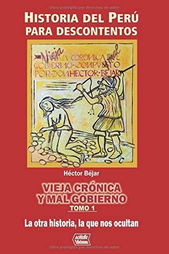 Vieja crónica y mal gobierno: Historia del Peru para descontentos (Tomo 1)