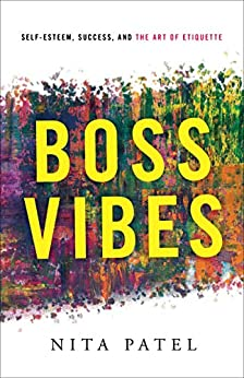 Boss Vibes: Self-Esteem, Success, and the Art of Etiquette by [Nita Patel]