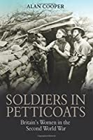 Soldiers in Petticoats: Britain's Women in the Second World War