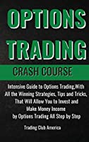 Options Trading Crash Course: Intensive Guide to Options Trading, With All the Winning Strategies, Tips and Tricks, That Will Allow You to Invest and Make Money Income by Options Trading All Step by Step