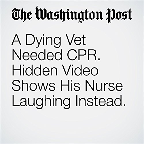 A Dying Vet Needed CPR. Hidden Video Shows His Nurse Laughing Instead. copertina
