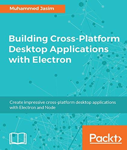 Building Cross-Platform Desktop Applications with Electron: Create impressive cross-platform desktop applications with Electron and Node (English Edition)