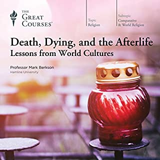 Death, Dying, and the Afterlife: Lessons from World Cultures                   Written by:                                                                                                                                 Mark Berkson,                                                                                        The Great Courses                               Narrated by:                                                                                                                                 Mark Berkson                      Length: 12 hrs and 29 mins     10 ratings     Overall 4.9