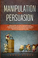 Manipulation and Persuasion: Mind Control, NLP, Body Language Secrets, Brainwashing & Hypnosis Techniques to Influence and Analyze People's Psychology. Emotional & Effective Communication Guide.