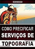 Como Precificar Serviços de Topografia: Aprenda a Cobrar o Preço Justo Pelos Seus Serviços e Faça o Cliente Dizer Sim Para a Sua Oferta! (Portuguese Edition)