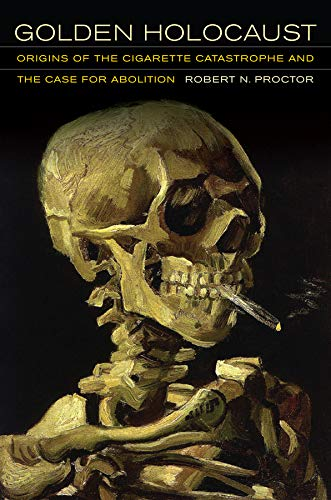 Proctor, R: Golden Holocaust: Origins of the Cigarette Catastrophe and the Case for Abolition
