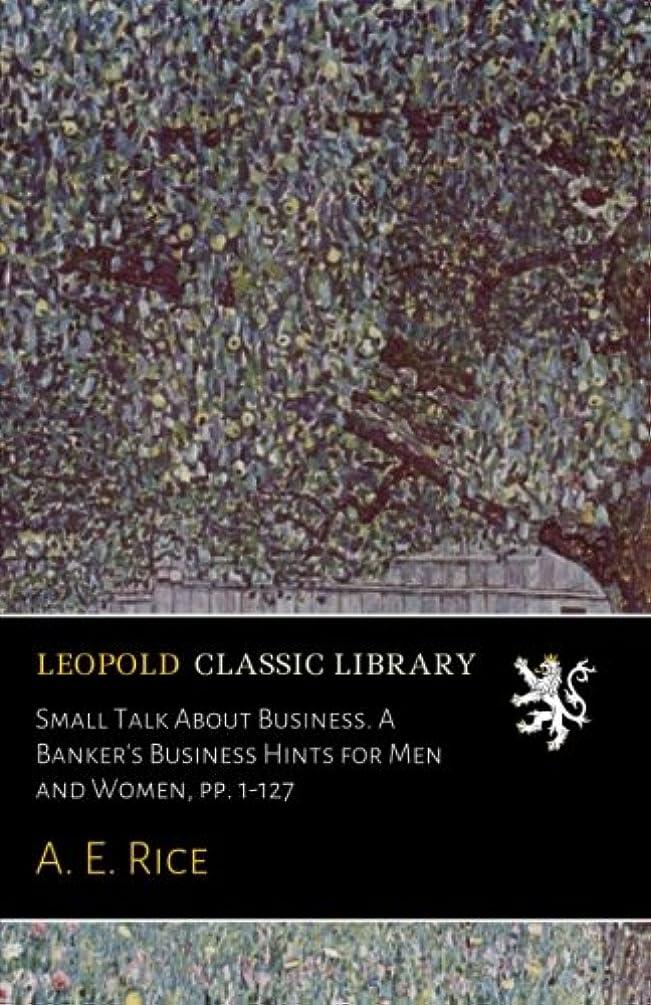 電圧歌詞アトムSmall Talk About Business. A Banker's Business Hints for Men and Women, pp. 1-127