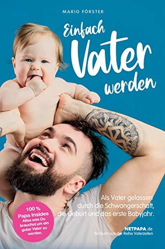 Einfach Vater werden!: Als Vater gelassen durch die Schwangerschaft, die Geburt und das erste Babyjahr...